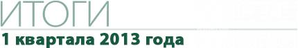 Итоги 1 квартала 2013 года